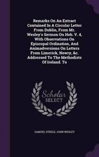 Remarks on an Extract Contained in a Circular Letter from Dublin, from Mr. Wesley's Sermon on Heb. V. 4, with Observations on Episcopal Ordination, and Animadversions on Letters from Limerick, Newry, &C. Addressed to the Methodists of Ireland. to