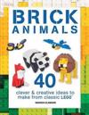 Brick Animals: 40 Clever & Creative Ideas to Make from Classic Lego(r)