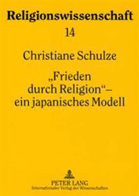 «Frieden Durch Religion» - Ein Japanisches Modell: Das Interreligioese Friedensprogramm Der Risshō Kōsei-Kai (1957-1991)- Studien Zur Entwic