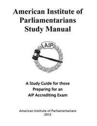 American Institute of Parliamentarians Study Manual: A Study Guide for Those Preparing for an AIP Accrediting Exam