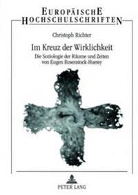 Im Kreuz Der Wirklichkeit: Die Soziologie Der Raeume Und Zeiten Von Eugen Rosenstock-Huessy