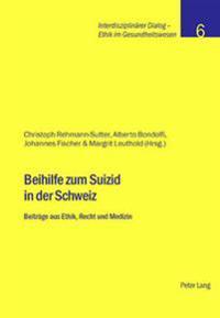 Beihilfe Zum Suizid in Der Schweiz: Beitraege Aus Ethik, Recht Und Medizin