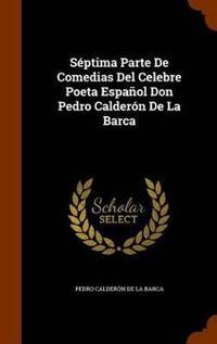 Septima Parte de Comedias del Celebre Poeta Espanol Don Pedro Calderon de La Barca