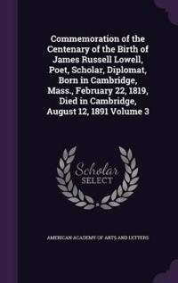 Commemoration of the Centenary of the Birth of James Russell Lowell, Poet, Scholar, Diplomat, Born in Cambridge, Mass., February 22, 1819, Died in Cambridge, August 12, 1891 Volume 3