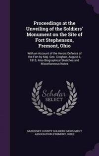 Proceedings at the Unveiling of the Soldiers' Monument on the Site of Fort Stephenson, Fremont, Ohio