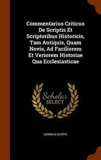 Commentarius Criticus de Scriptis Et Scriptoribus Historicis, Tam Antiquis, Quam Novis, Ad Faciliorem Et Veriorem Historiae Qua Ecclesiasticae