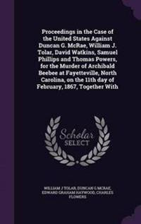 Proceedings in the Case of the United States Against Duncan G. McRae, William J. Tolar, David Watkins, Samuel Phillips and Thomas Powers, for the Murder of Archibald Beebee at Fayetteville, North Carolina, on the 11th Day of February, 1867, Together with
