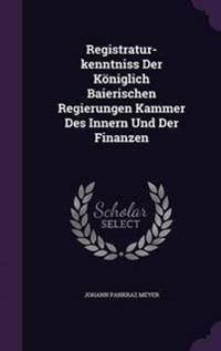 Registratur-Kenntniss Der Koniglich Baierischen Regierungen Kammer Des Innern Und Der Finanzen