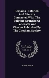 Remains Historical and Literary Connected with the Palatine Counties of Lancaster and Chester Published by the Chetham Society