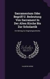 Sacramentum Oder Begriff U. Bedeutung Von Sacrament in Der Alten Kirche Bis Zur Scholastik