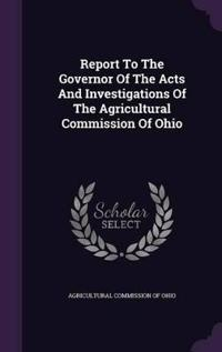 Report to the Governor of the Acts and Investigations of the Agricultural Commission of Ohio