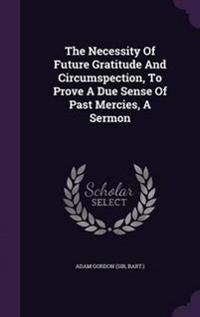 The Necessity of Future Gratitude and Circumspection, to Prove a Due Sense of Past Mercies, a Sermon