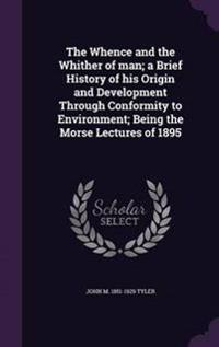 The Whence and the Whither of Man; A Brief History of His Origin and Development Through Conformity to Environment; Being the Morse Lectures of 1895