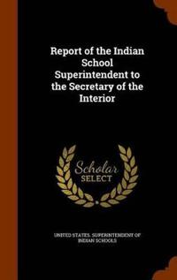 Report of the Indian School Superintendent to the Secretary of the Interior