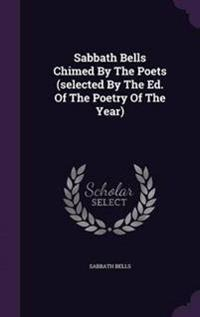 Sabbath Bells Chimed by the Poets (Selected by the Ed. of the Poetry of the Year)