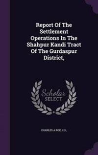 Report of the Settlement Operations in the Shahpur Kandi Tract of the Gurdaspur District,