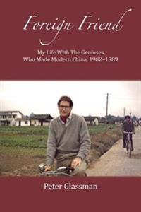 Foreign Friend: My Life with the Geniuses Who Made Modern China, 1982-1989
