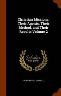 Christian Missions; Their Agents, Their Method, and Their Results Volume 2