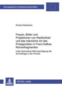 Frauen, Bilder Und Projektionen Von Weiblichkeit Und Das Maennliche Ich Des Protagonisten in Franz Kafkas Romanfragmenten: Unter Besonderer Beruecksic