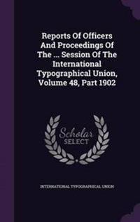 Reports of Officers and Proceedings of the ... Session of the International Typographical Union, Volume 48, Part 1902