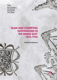 Islam and Competing Nationalisms in the Middle East 1876-1926
