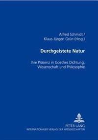 Durchgeistete Natur: Ihre Praesenz in Goethes Dichtung, Wissenschaft Und Philosophie