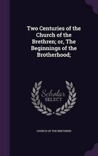 Two Centuries of the Church of the Brethren; Or, the Beginnings of the Brotherhood;