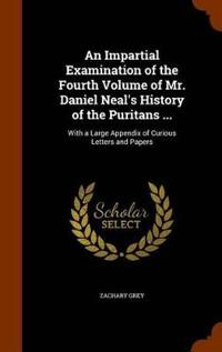 An Impartial Examination of the Fourth Volume of Mr. Daniel Neal's History of the Puritans ...