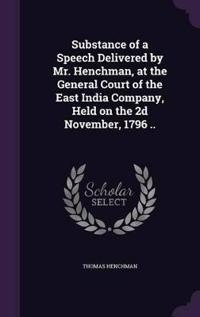 Substance of a Speech Delivered by Mr. Henchman, at the General Court of the East India Company, Held on the 2D November, 1796 ..
