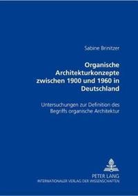 """Organische Architekturkonzepte Zwischen 1900 Und 1960 in Deutschland: Untersuchungen Zur Definition Des Begriffs """"Organische Architektur"""""""