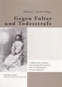 Gegen Folter Und Todesstrafe: Aufklaererischer Diskurs Und Europaeische Literatur Vom 18. Jahrhundert Bis Zur Gegenwart