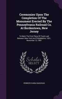 Ceremonies Upon the Completion of the Monument Erected by the Pennsylvania Railroad Co. at Bordentown, New Jersey