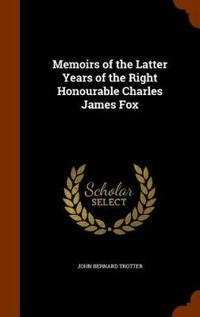Memoirs of the Latter Years of the Right Honourable Charles James Fox