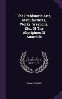 The Prehistoric Arts, Manufactures, Works, Weapons, Etc., of the Aborigines of Australia