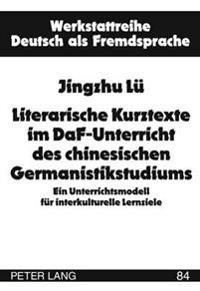Literarische Kurztexte Im Daf-Unterricht Des Chinesischen Germanistikstudiums: Ein Unterrichtsmodell Fuer Interkulturelle Lernziele