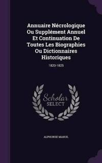 Annuaire Necrologique Ou Supplement Annuel Et Continuation de Toutes Les Biographies Ou Dictionnaires Historiques