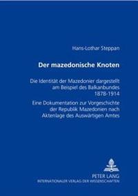 Der Mazedonische Knoten: Die Identitaet Der Mazedonier Dargestellt Am Beispiel Des Balkanbundes 1878-1914- Eine Dokumentation Zur Vorgeschichte