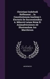 Christiani Godofredi Hoffmanni ... in Constitutionem Ioachimi I. Electoris de Successionibus A. MDXXVII Latam Notae Et Animadversiones Ad Illustrandum Jus Marchicum