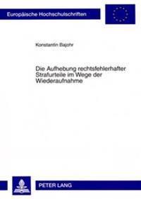 Die Aufhebung Rechtsfehlerhafter Strafurteile Im Wege Der Wiederaufnahme: Eine Untersuchung Zur Wiederaufnahme in Strafsachen Unter Besonderer Berueck