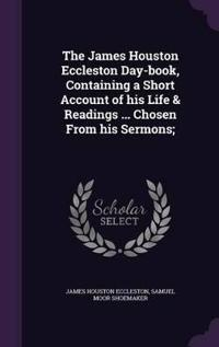 The James Houston Eccleston Day-Book, Containing a Short Account of His Life & Readings ... Chosen from His Sermons;