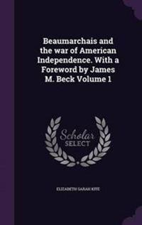 Beaumarchais and the War of American Independence. with a Foreword by James M. Beck Volume 1