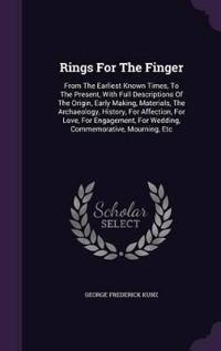 Rings for the Finger, from the Earliest Known Times, to the Present, with Full Descriptions of the Origin, Early Making, Materials, the Archaeology, History, for Affection, for Love, for Engagement, for Wedding, Commemorative, Mourning, Etc