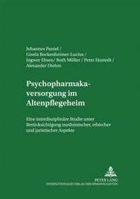 Psychopharmakaversorgung Im Altenpflegeheim: Eine Interdisziplinaere Studie Unter Beruecksichtigung Medizinischer, Ethischer Und Juristischer Aspekte
