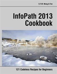 Infopath 2013 Cookbook: 121 Codeless Recipes for Beginners