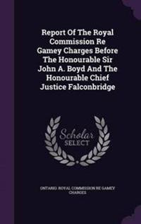 Report of the Royal Commission Re Gamey Charges Before the Honourable Sir John A. Boyd and the Honourable Chief Justice Falconbridge