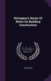 Rivington's Series of Notes on Building Construction