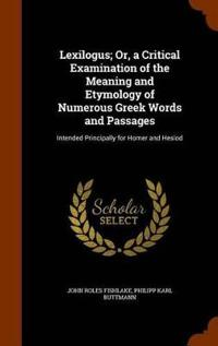 Lexilogus; Or, a Critical Examination of the Meaning and Etymology of Numerous Greek Words and Passages
