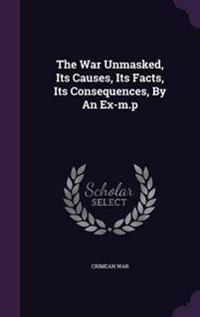 The War Unmasked, Its Causes, Its Facts, Its Consequences, by an Ex-M.P