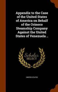 Appendix to the Case of the United States of America on Behalf of the Orinoco Steamship Company Against the United States of Venezuela ..