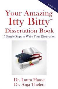 Your Amazing Itty Bitty Dissertation Book: 15 Simple Steps to Write Your Dissertation